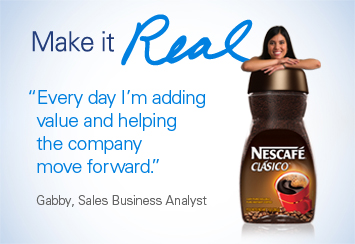 Make it Real 'Every day I'm adding value and helping the company move forward.' Gabby, Sales Business Analyst
