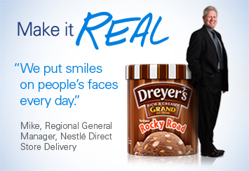 Make it Real 'We put smiles on people's faces every day.' Mike, Regional General Manager, Nestlé Direct Store Delivery