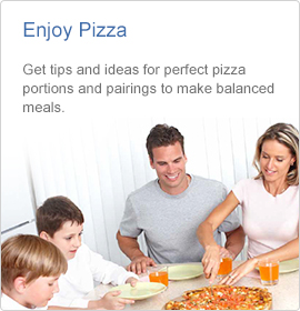 Enjoy Pizza - Get tips and ideas for perfect pizza portions and pairings to make balanced meals.